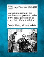 Oration on Some of the Relations and Present Duties of the Legal Profession to Our Public Life and Affairs. - Daniel Henry Chamberlain