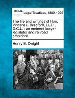 The Life and Writings of Hon. Vincent L. Bradford, LL.D., D.C.L. : An Eminent Lawyer, Legislator and Railroad President. - Henry E Dwight