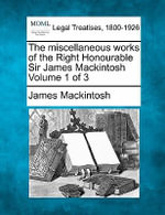 The Miscellaneous Works of the Right Honourable Sir James Mackintosh Volume 1 of 3 - James Mackintosh