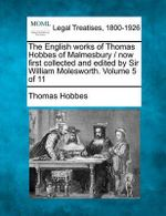 The English Works of Thomas Hobbes of Malmesbury / Now First Collected and Edited by Sir William Molesworth. Volume 5 of 11 - Thomas Hobbes