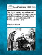 The Rights, Duties, Remedies and Incidents Belonging to and Growing Out of the Relation of Landlord and Tenant : In Two Volumes, with Forms. Volume 1 of 3 - David McAdam