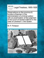 Observations on the Province & Function of Laymen in the Administration of Criminal Justice : With an Examination of the Judgment of the Court of Queen's Bench in the Case of Leverson V. the Queen. - W F Finlason