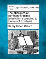 The Principles of Summary Criminal Jurisdiction According to the Law of Scotland. - Henry Hilton Brown