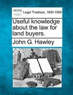 Useful Knowledge about the Law for Land Buyers. - John G Hawley