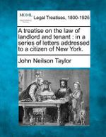 A Treatise on the Law of Landlord and Tenant : In a Series of Letters Addressed to a Citizen of New York. - John Neilson Taylor