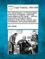 The Cabinet Lawyer, Or, Popular Digest of the Laws of England : Especially Those Relative to the Clergy ... with the Criminal Law of England, Also a Dictionary of Law Terms, Maxims, Acts of Parliament and Judicial Antiquities ... - John Wade