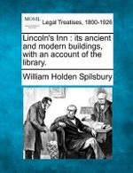 Lincoln's Inn : Its Ancient and Modern Buildings, with an Account of the Library. - William Holden Spilsbury