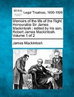 Memoirs of the Life of the Right Honourable Sir James Mackintosh : Edited by His Son, Robert James Mackintosh. Volume 1 of 2 - James Mackintosh