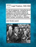 A Code of Negligence : Being the Law of the State of New York in Respect of Negligence and Kindred Subjects as Declared by Its Court of Last Resort (from January 1, 1798, to July 1, 1902.) ...: Cases Codified, Condensed, Classified. - John Brooks Leavitt