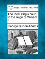 The Local King's Court in the Reign of William I. - George Burton Adams