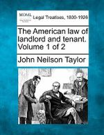 The American Law of Landlord and Tenant. Volume 1 of 2 - John Neilson Taylor