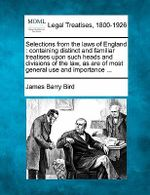 Selections from the Laws of England : Containing Distinct and Familiar Treatises Upon Such Heads and Divisions of the Law, as Are of Most General Use and Importance ... - James Barry Bird