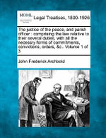 The Justice of the Peace, and Parish Officer : Comprising the Law Relative to Their Several Duties, with All the Necessry Forms of Commitments, Convictions, Orders, &C.. Volume 1 of 3 - John Frederick Archbold
