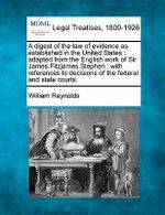 A Digest of the Law of Evidence as Established in the United States : Adapted from the English Work of Sir James Fitzjames Stephen: With References to Decisions of the Federal and State Courts. - William Reynolds
