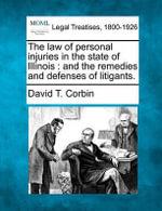 The Law of Personal Injuries in the State of Illinois : And the Remedies and Defenses of Litigants. - David T Corbin