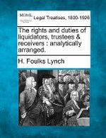 The Rights and Duties of Liquidators, Trustees & Receivers : Analytically Arranged. - H Foulks Lynch