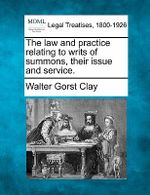 The Law and Practice Relating to Writs of Summons, Their Issue and Service. - Walter Gorst Clay