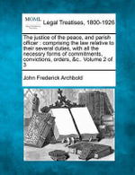 The Justice of the Peace, and Parish Officer : Comprising the Law Relative to Their Several Duties, with All the Necessry Forms of Commitments, Convictions, Orders, &C.. Volume 2 of 3 - John Frederick Archbold