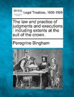 The Law and Practice of Judgments and Executions : Including Extents at the Suit of the Crown. - Peregrine Bingham