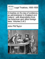 A Treatise on the Law of Evidence, as Administered in England and Ireland : With Illustrations from the American and Other Foreign Laws. Volume 2 of 2 - John Pitt Taylor