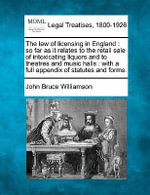 The Law of Licensing in England : So Far as It Relates to the Retail Sale of Intoxicating Liquors and to Theatres and Music Halls: With a Full Appendix of Statutes and Forms. - John Bruce Williamson
