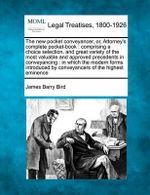 The New Pocket Conveyancer, Or, Attorney's Complete Pocket-Book : Comprising a Choice Selection, and Great Variety of the Most Valuable and Approved Precedents in Conveyancing: In Which the Modern Forms Introduced by Conveyancers of the Highest Eminence - James Barry Bird