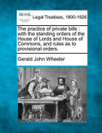 The Practice of Private Bills : With the Standing Orders of the House of Lords and House of Commons, and Rules as to Provisional Orders. - Gerald John Wheeler