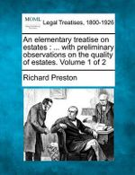 An Elementary Treatise on Estates : With Preliminary Observations on the Quality of Estates. Volume 1 of 2 - Richard Preston