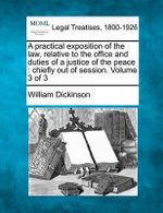 A Practical Exposition of the Law, Relative to the Office and Duties of a Justice of the Peace : Chiefly Out of Session. Volume 3 of 3 - William Dickinson