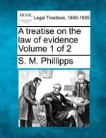 A Treatise on the Law of Evidence Volume 1 of 2 - S M Phillips