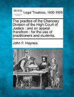 The Practice of the Chancery Division of the High Court of Justice : And on Appeal Therefrom: For the Use of Practitioners and Students. - John F Haynes