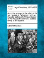 A Concise Account of the Origin of the Two Houses of Parliament : With an Impartial Statement of the Privileges of the House of Commons, and the Liberty of the Subject. - Edward Christian