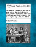 An Essay in a Course of Lectures on Abstracts of Title : To Facilitate the Study and the Application of the First Principles, and General Rules of the Laws of Property ... Volume 2 of 3 - Richard Preston