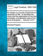 An Essay in a Course of Lectures on Abstracts of Title : To Facilitate the Study and the Application of the First Principles, and General Rules of the Laws of Property ... Volume 3 of 3 - Richard Preston