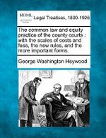 The Common Law and Equity Practice of the County Courts : With the Scales of Costs and Fees, the New Rules, and the More Important Forms. - George Washington Heywood