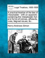 A Practical Treatise of the Law of Interpleader : With an Appendix Containing the Interpleader ACT: And Forms of Notices, Affidavits, Rules, Feigned Issues, &C.. - Henry Andrews Simon