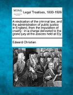 A Vindication of the Criminal Law, and the Administration of Public Justice in England, from the Imputation of Cruelty : In a Charge Delivered to the Grand Jury at the Assizes Held at Ely. - Edward Christian