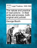 The Nature and Practice of Real Actions : In Their Writs and Process, Both Original and Judicial. - George Booth