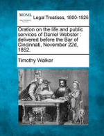 Oration on the Life and Public Services of Daniel Webster : Delivered Before the Bar of Cincinnati, November 22d, 1852. - Timothy Walker