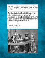 Car Trusts in the United States : A Brief Statement of the Law of Contracts of Conditional Sale of Rolling Stock to Railroads / By Gherardi Davis and G. Morgan Browne, JR. - Gherardi Davis