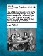 The Office of Constable : Comprising the Laws Relating to High, Petty, and Special Constables, Headboroughs, Tithingmen, Borsholders, and Watchmen, with an Account of Their Institution and Appointment. - J W Willcock