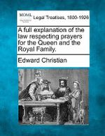 A Full Explanation of the Law Respecting Prayers for the Queen and the Royal Family. - Edward Christian