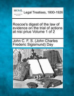 Roscoe's Digest of the Law of Evidence on the Trial of Actions at Nisi Prius Volume 1 of 2 - John C F S Day