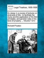 An Essay in a Course of Lectures on Abstracts of Title : To Facilitate the Study and the Application of the First Principles, and General Rules of the Laws of Property ... Volume 1 of 3 - Richard Preston