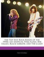 The Top Five Rock Bands of the 1970s : Led Zeppelin, Pink Floyd, the Eagles, Black Sabbath, and the Clash - Emily Gooding
