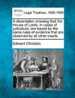 A Dissertation Shewing That the House of Lords, in Cases of Judicature, Are Bound by the Same Rules of Evidence That Are Observed by All Other Courts. - Edward Christian