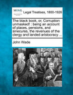 The Black Book, Or, Corruption Unmasked! : Being an Account of Places, Pensions, and Sinecures, the Revenues of the Clergy and Landed Aristocracy ... - John Wade