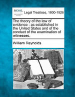 The Theory of the Law of Evidence : As Established in the United States and of the Conduct of the Examination of Witnesses. - William Reynolds
