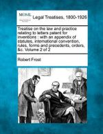 Treatise on the Law and Practice Relating to Letters Patent for Inventions : With an Appendix of Statutes, International Convention, Rules, Forms and Precedents, Orders, &C. Volume 2 of 2 - Robert Frost