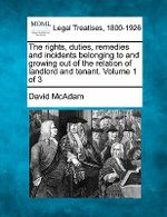 The Rights, Duties, Remedies and Incidents Belonging to and Growing Out of the Relation of Landlord and Tenant. Volume 1 of 3 - David McAdam